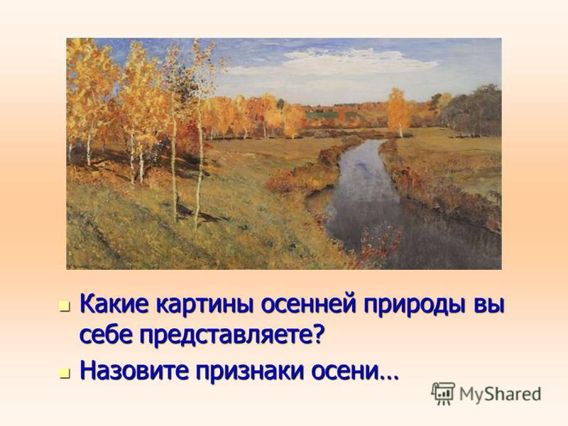 Какие картины осенней природы вы себе представляете? Какие картины осенней природы вы себе представляете? Назовите признаки осени… Назовите признаки осени…