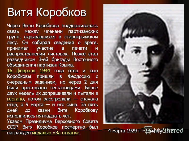 Витя Коробков Через Витю Коробкова поддерживалась связь между членами партизанских групп, скрывавшихся в старо крымском лесу. Он собирал сведения о враге, принимал участие в печати и распространении листовок. Позже стал разведчиком 3-ей бригады Восто