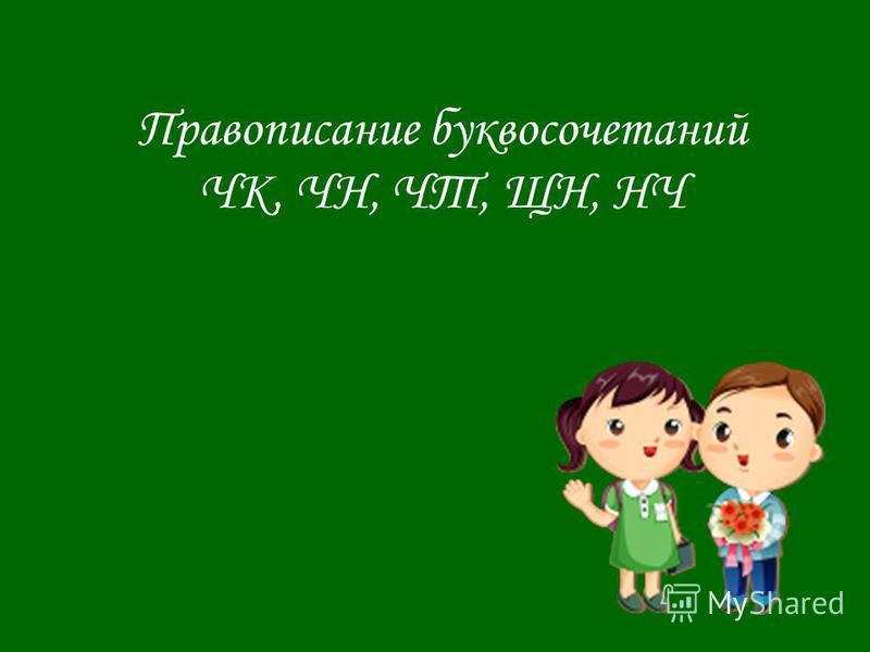 Правописание буквосочетаний ЧК, ЧН, ЧТ, ЩН, НЧ