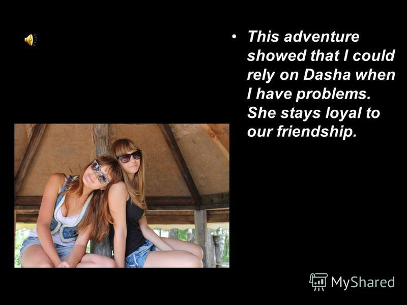 This adventure showed that I could rely on Dasha when I have problems. She stays loyal to our friendship.