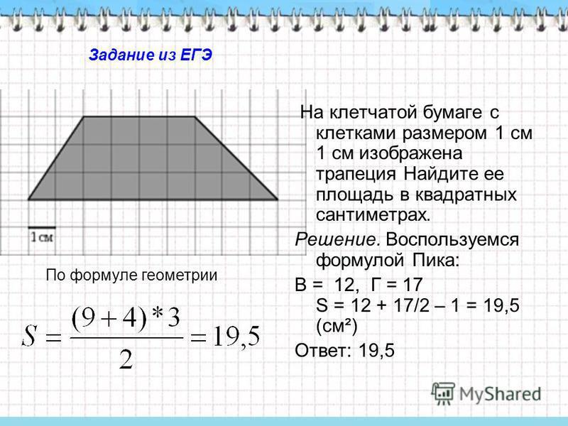 На клетчатой бумаге с клетками размером 1 см 1 см изображена трапеция Найдите ее площадь в квадратных сантиметрах. Решение. Воспользуемся формулой Пика: В = 12, Г = 17 S = 12 + 17/2 – 1 = 19,5 (см²) Ответ: 19,5 По формуле геометрии Задание из ЕГЭ