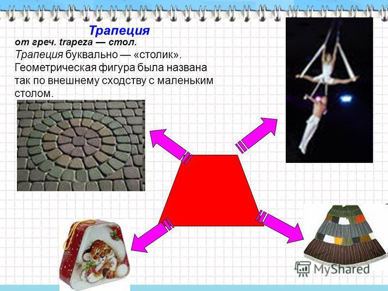 от греч. trapeza стол. Трапеция буквально «столик». Геометрическая фигура была названа так по внешнему сходству с маленьким столом. Трапеция