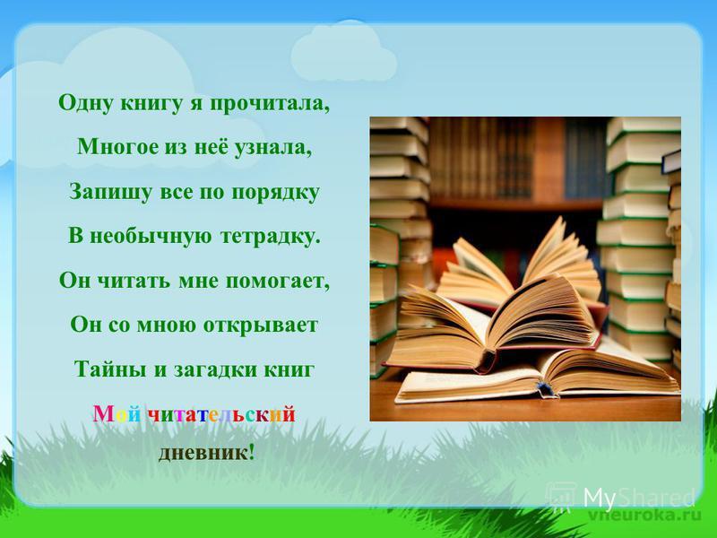 Одну книгу я прочитала, Многое из неё узнала, Запишу все по порядку В необычную тетрадку. Он читать мне помогает, Он со мною открывает Тайны и загадки книг Мой читательский дневник!