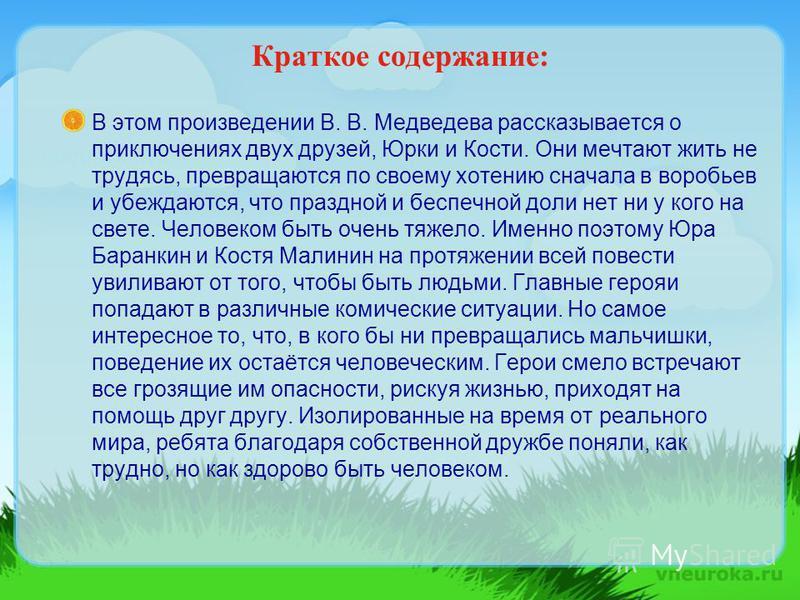 Краткое содержание: В этом произведении В. В. Медведева рассказывается о приключениях двух друзей, Юрки и Кости. Они мечтают жить не трудясь, превращаются по своему хотению сначала в воробьев и убеждаются, что праздной и беспечной доли нет ни у кого