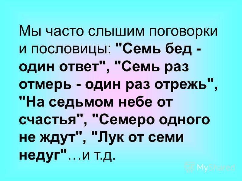 Мы часто слышим поговорки и пословицы: Семь бед - один ответ, Семь раз отмерь - один раз отрежь, На седьмом небе от счастья, Семеро одного не ждут, Лук от семи недуг…и т.д.