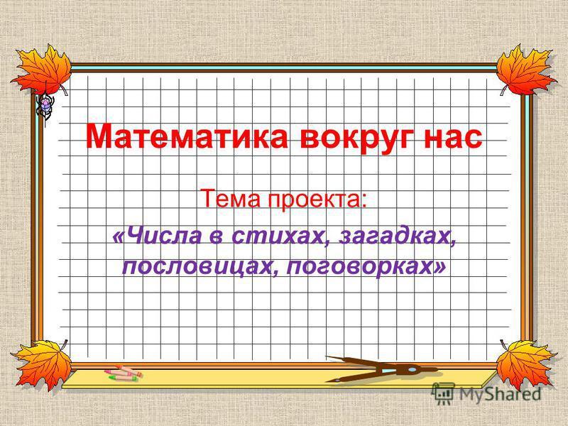 Математика вокруг нас Тема проекта: «Числа в стихах, загадках, пословицах, поговорках»