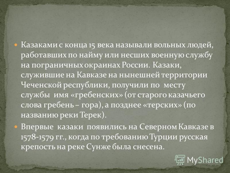 Казаками с конца 15 века называли вольных людей, работавших по найму или несших военную службу на пограничных окраинах России. Казаки, служившие на Кавказе на нынешней территории Чеченской республики, получили по месту службы имя «гребенских» (от ста