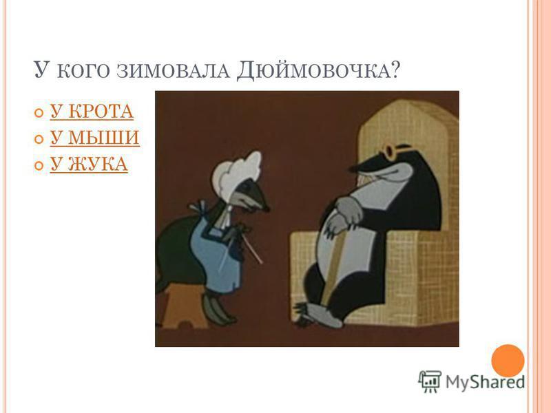 У КОГО ЗИМОВАЛА Д ЮЙМОВОЧКА ? У КРОТА У МЫШИ У ЖУКА