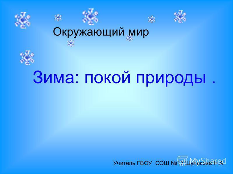 Зима: покой природы. Окружающий мир Учитель ГБОУ СОШ 13 Шулакова Н.А
