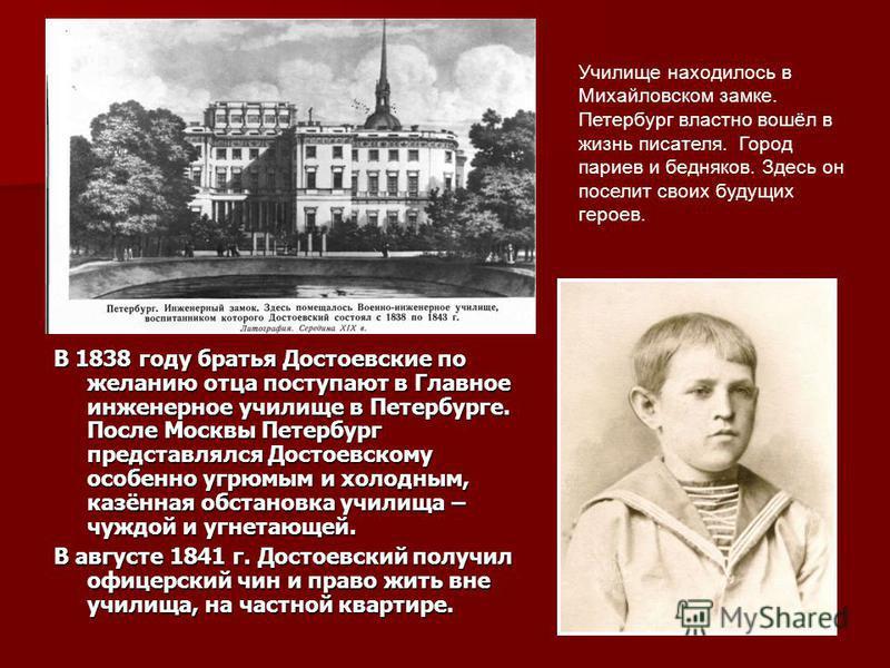 В 1838 году братья Достоевские по желанию отца поступают в Главное инженерное училище в Петербурге. После Москвы Петербург представлялся Достоевскому особенно угрюмым и холодным, казённая обстановка училища – чуждой и угнетающей. В августе 1841 г. До