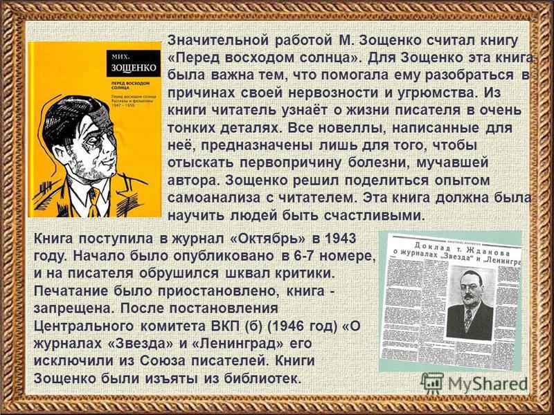 Значительной работой М. Зощенко считал книгу «Перед восходом солнца». Для Зощенко эта книга была важна тем, что помогала ему разобраться в причинах своей нервозности и угрюмства. Из книги читатель узнаёт о жизни писателя в очень тонких деталях. Все н