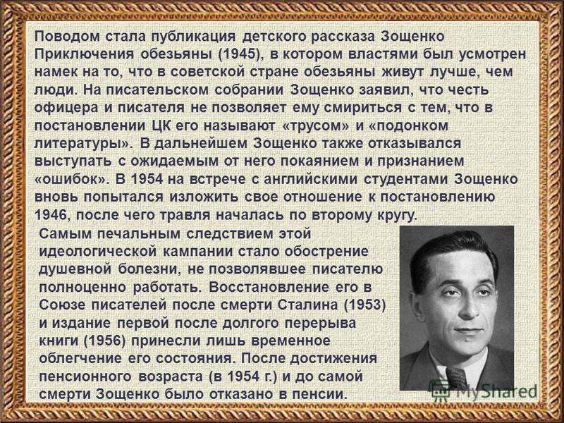Поводом стала публикация детского рассказа Зощенко Приключения обезьяны (1945), в котором властями был усмотрен намек на то, что в советской стране обезьяны живут лучше, чем люди. На писательском собрании Зощенко заявил, что честь офицера и писателя