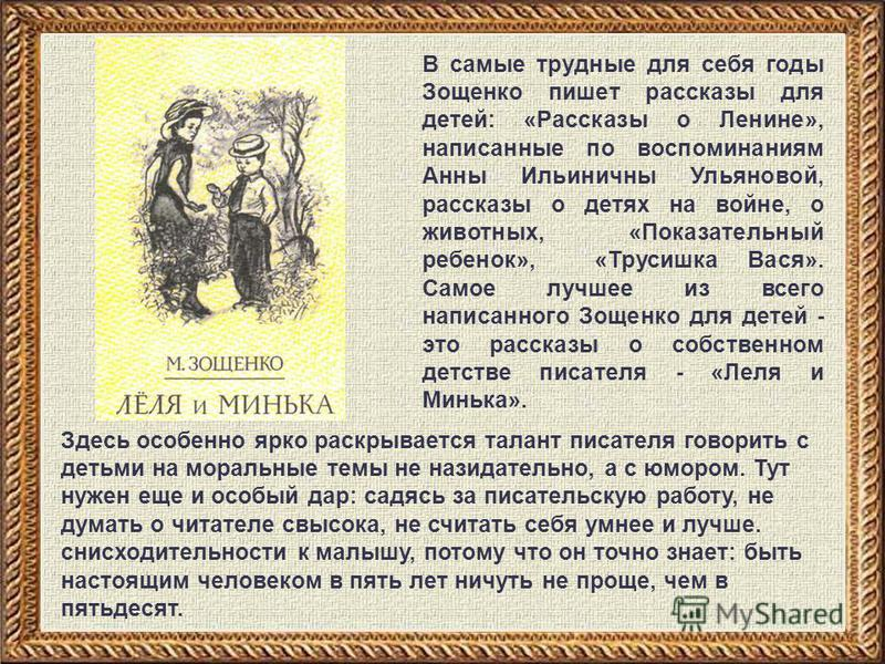 В самые трудные для себя годы Зощенко пишет рассказы для детей: «Рассказы о Ленине», написанные по воспоминаниям Анны Ильиничны Ульяновой, рассказы о детях на войне, о животных, «Показательный ребенок», «Трусишка Вася». Самое лучшее из всего написанн