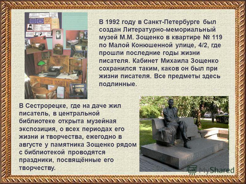 В Сестрорецке, где на даче жил писатель, в центральной библиотеке открыта музейная экспозиция, о всех периодах его жизни и творчества, ежегодно в августе у памятника Зощенко рядом с библиотекой проводятся праздники, посвящённые его творчеству. В 1992