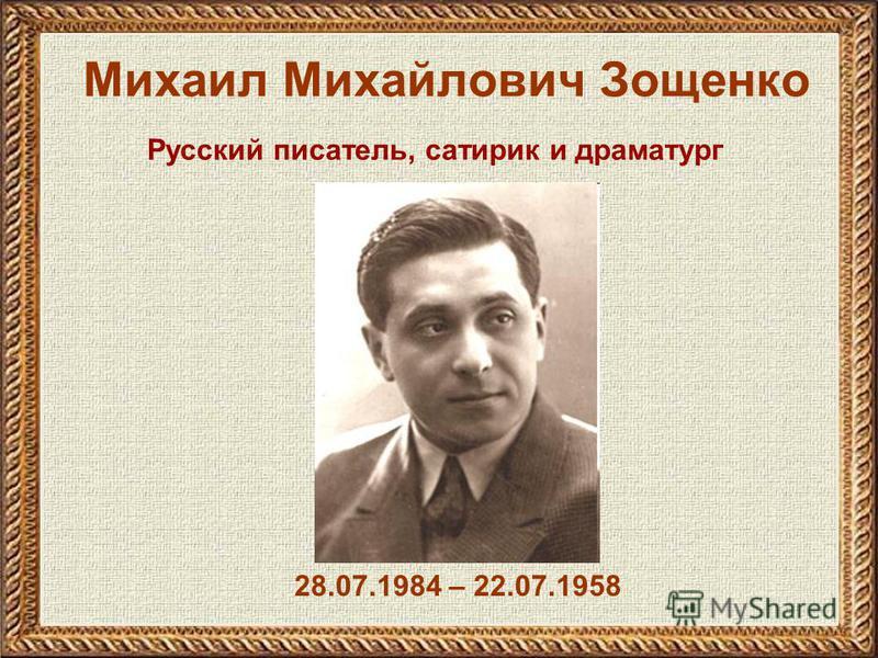 Михаил Михайлович Зощенко 28.07.1984 – 22.07.1958 Русский писатель, сатирик и драматург