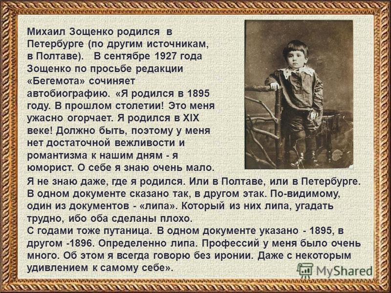 Михаил Зощенко родился в Петербурге (по другим источникам, в Полтаве). В сентябре 1927 года Зощенко по просьбе редакции «Бегемота» сочиняет автобиографию. «Я родился в 1895 году. В прошлом столетии! Это меня ужасно огорчает. Я родился в XIX веке! Дол