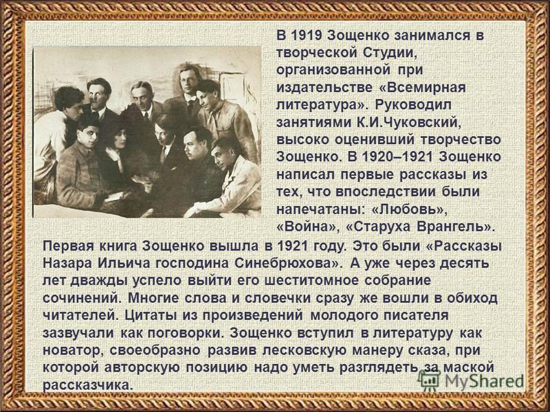 В 1919 Зощенко занимался в творческой Студии, организованной при издательстве «Всемирная литература». Руководил занятиями К.И.Чуковский, высоко оценивший творчество Зощенко. В 1920–1921 Зощенко написал первые рассказы из тех, что впоследствии были на