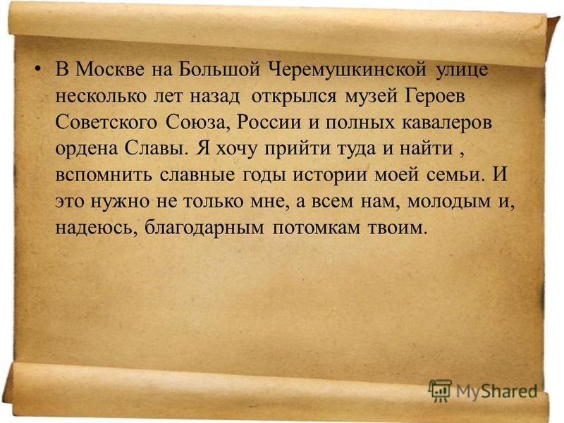В Москве на Большой Черемушкинской улице несколько лет назад открылся музей Героев Советского Союза, России и полных кавалеров ордена Славы. Я хочу прийти туда и найти, вспомнить славные годы истории моей семьи. И это нужно не только мне, а всем нам,