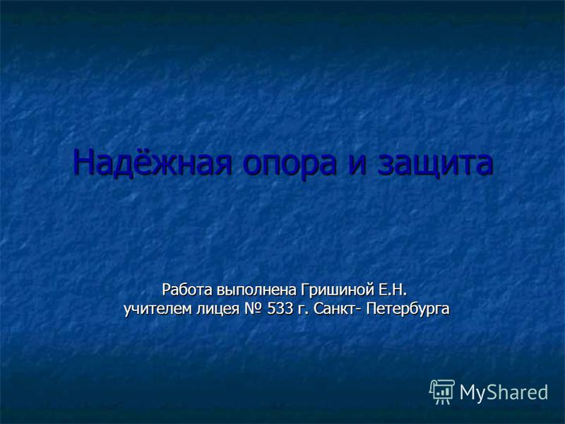 Надёжная опора и защита Работа выполнена Гришиной Е.Н. учителем лицея 533 г. Санкт- Петербурга учителем лицея 533 г. Санкт- Петербурга