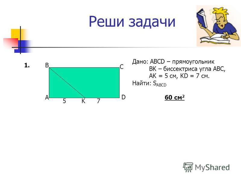 Реши задачи Дано: АВСD – прямоугольник ВК – биссектриса угла АВС, АК = 5 см, КD = 7 см. Найти: S ABCD 60 см 2 1. A B C D K57