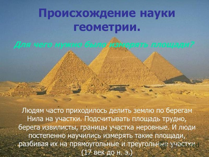 Людям часто приходилось делить землю по берегам Нила на участки. Подсчитывать площадь трудно, берега извилисты, границы участка неровные. И люди постепенно научились измерять такие площади, разбивая их на прямоугольные и треугольные участки (17 век д