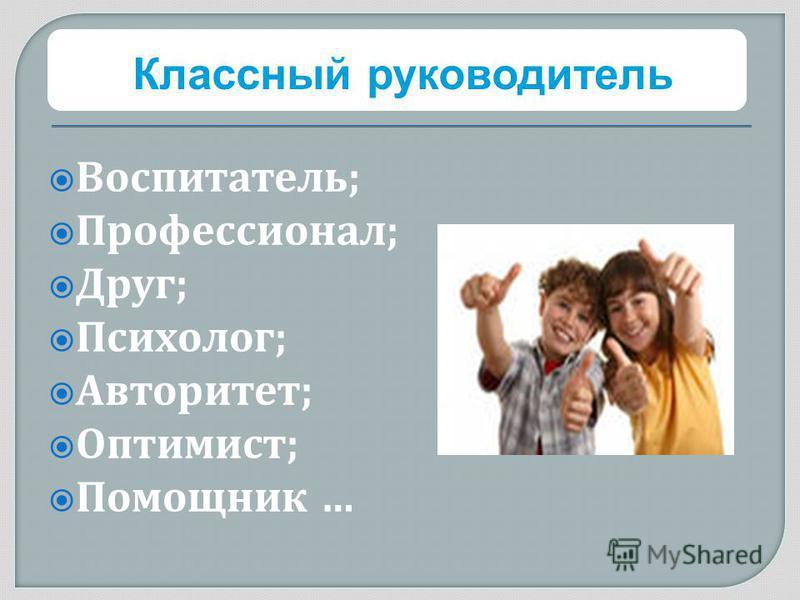 Воспитатель ; Профессионал ; Друг ; Психолог ; Авторитет ; Оптимист ; Помощник … Классный руководитель