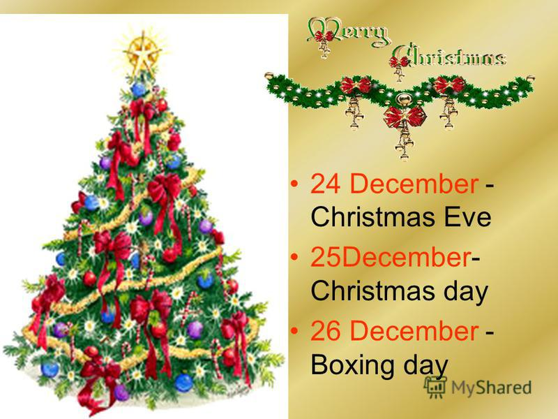 24 December - Christmas Eve 25December- Christmas day 26 December - Boxing day