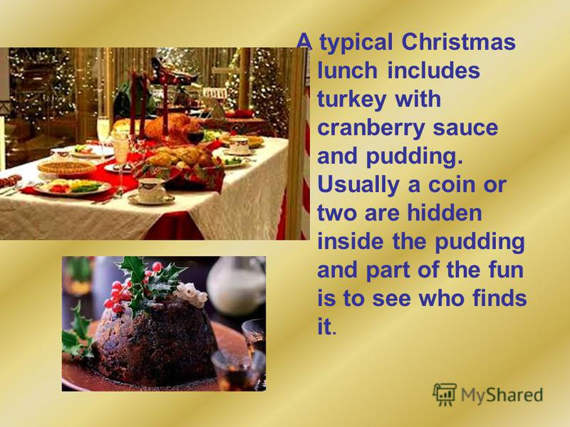 A typical Christmas lunch includes turkey with cranberry sauce and pudding. Usually a coin or two are hidden inside the pudding and part of the fun is to see who finds it.