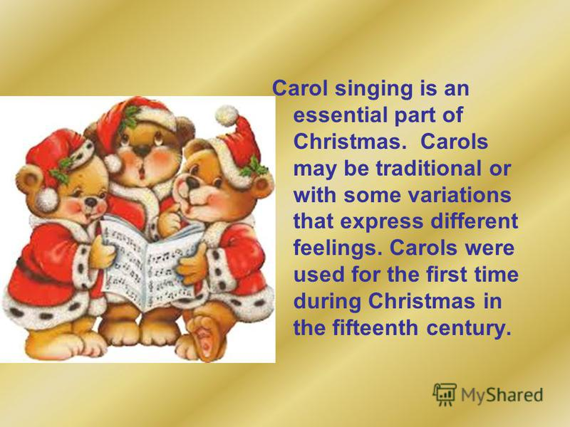 Carol singing is an essential part of Christmas. Carols may be traditional or with some variations that express different feelings. Carols were used for the first time during Christmas in the fifteenth century.
