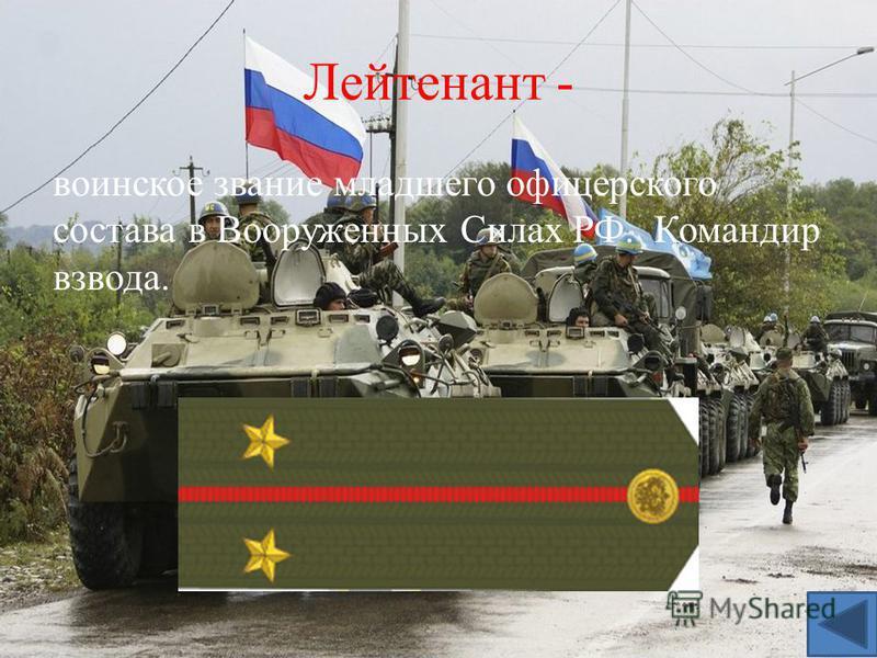 Лейтенант - воинское звание младшего офицерского состава в Вооруженных Силах РФ. Командир взвода.