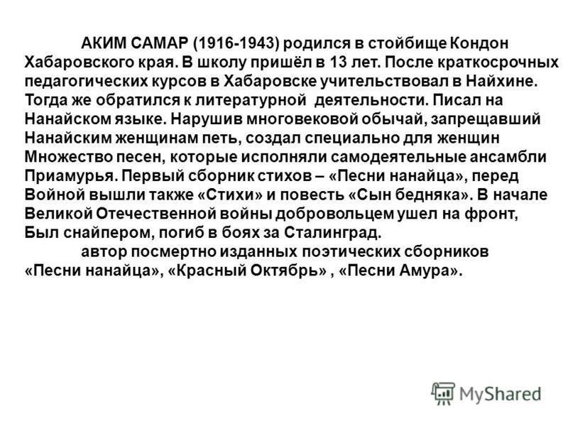 АКИМ САМАР (1916-1943) родился в стойбище Кондон Хабаровского края. В школу пришёл в 13 лет. После краткосрочных педагогических курсов в Хабаровске учительствовал в Найхине. Тогда же обратился к литературной деятельности. Писал на Нанайском языке. На