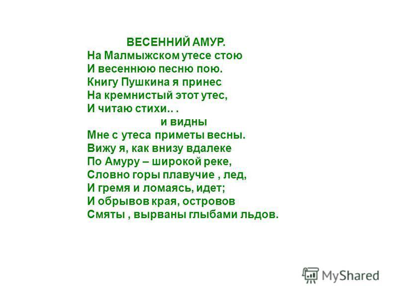ВЕСЕННИЙ АМУР. На Малмыжском утесе стою И весеннюю песню пою. Книгу Пушкина я принес На кремнистый этот утес, И читаю стихи... и видны Мне с утеса приметы весны. Вижу я, как внизу вдалеке По Амуру – широкой реке, Словно горы плавучие, лед, И гремя и