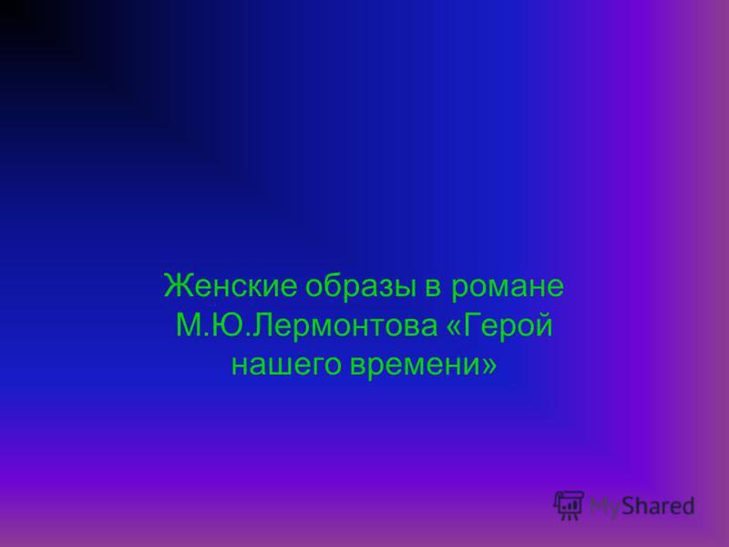 Женские образы в романе М.Ю.Лермонтова «Герой нашего времени»