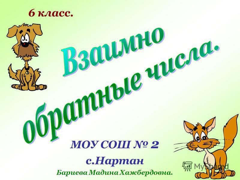 МОУ СОШ 2 с.Нартан Бариева Мадина Хажбердовна. 6 класс.
