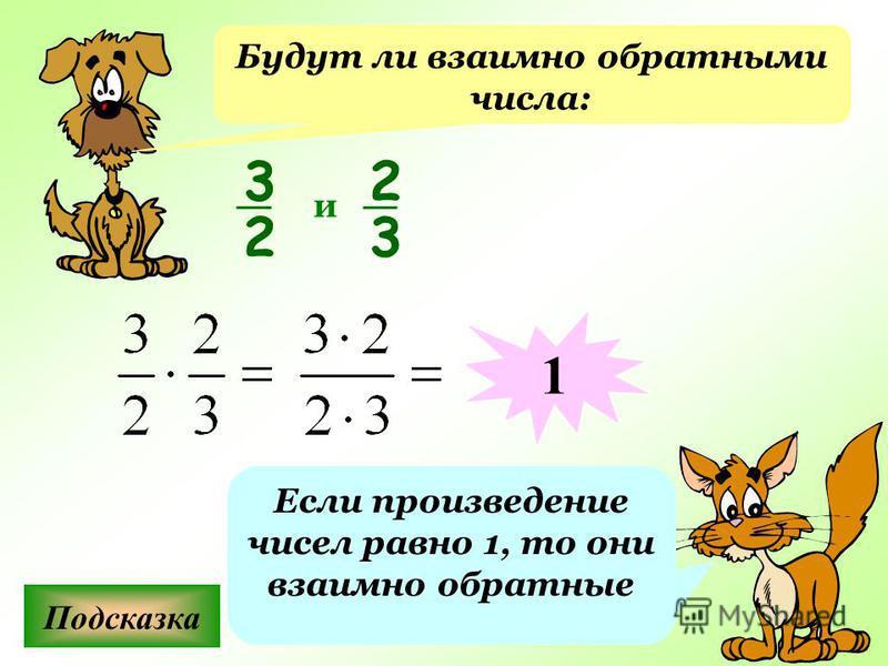 Будут ли взаимно обратными числа: Подсказка Если произведение чисел равно 1, то они взаимно обратные 3 2 2 3 и 1