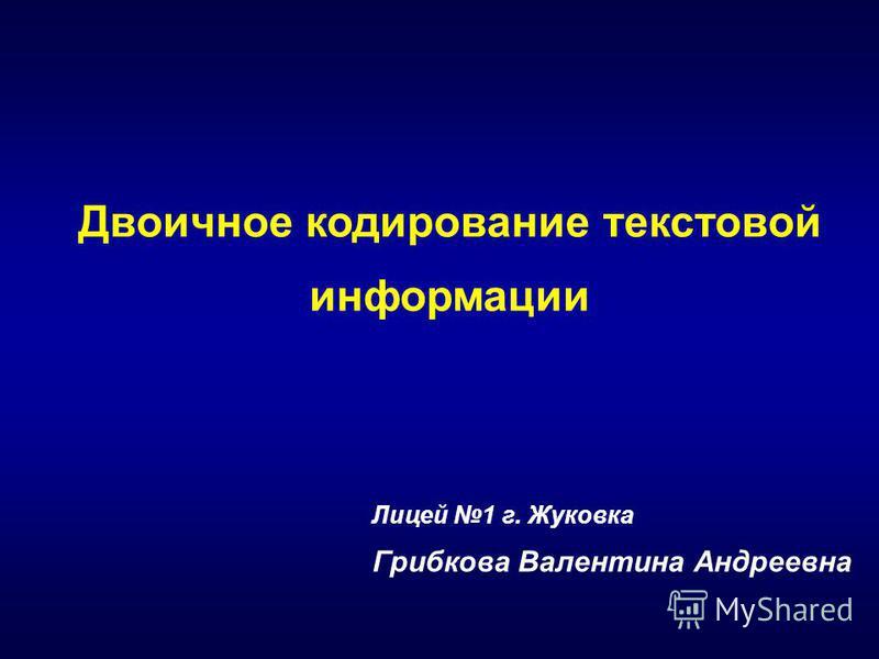 Лицей 1 г. Жуковка Грибкова Валентина Андреевна Двоичное кодирование текстовой информации