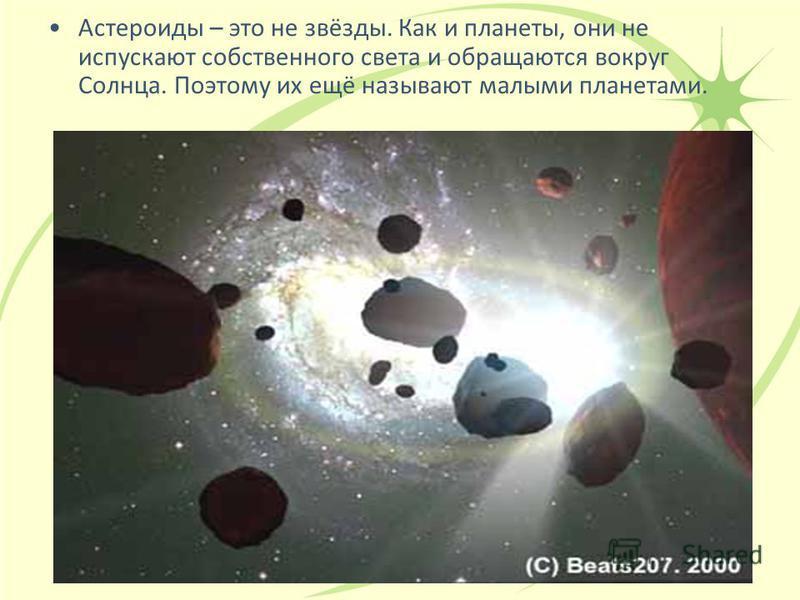 Астероиды – это не звёзды. Как и планеты, они не испускают собственного света и обращаются вокруг Солнца. Поэтому их ещё называют малыми планетами.