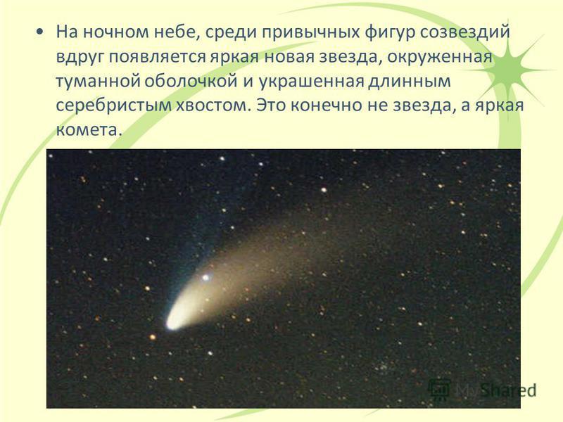 На ночном небе, среди привычных фигур созвездий вдруг появляется яркая новая звезда, окруженная туманной оболочкой и украшенная длинным серебристым хвостом. Это конечно не звезда, а яркая комета.