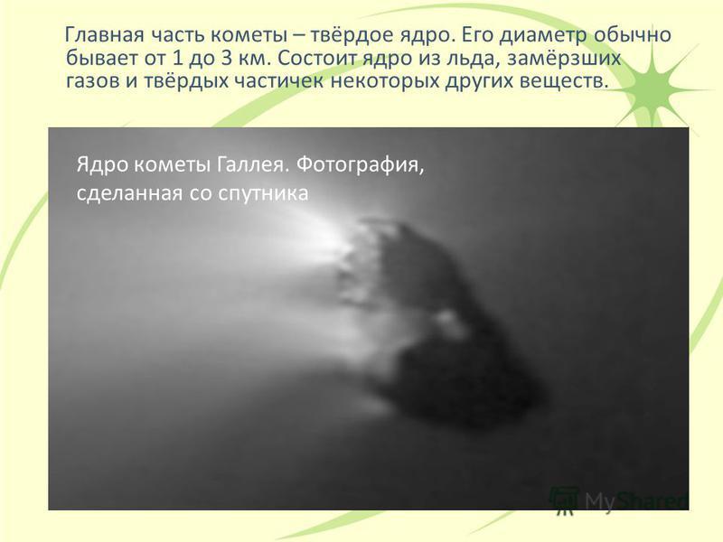 Главная часть кометы – твёрдое ядро. Его диаметр обычно бывает от 1 до 3 км. Состоит ядро из льда, замёрзших газов и твёрдых частичек некоторых других веществ. Ядро кометы Галлея. Фотография, сделанная со спутника