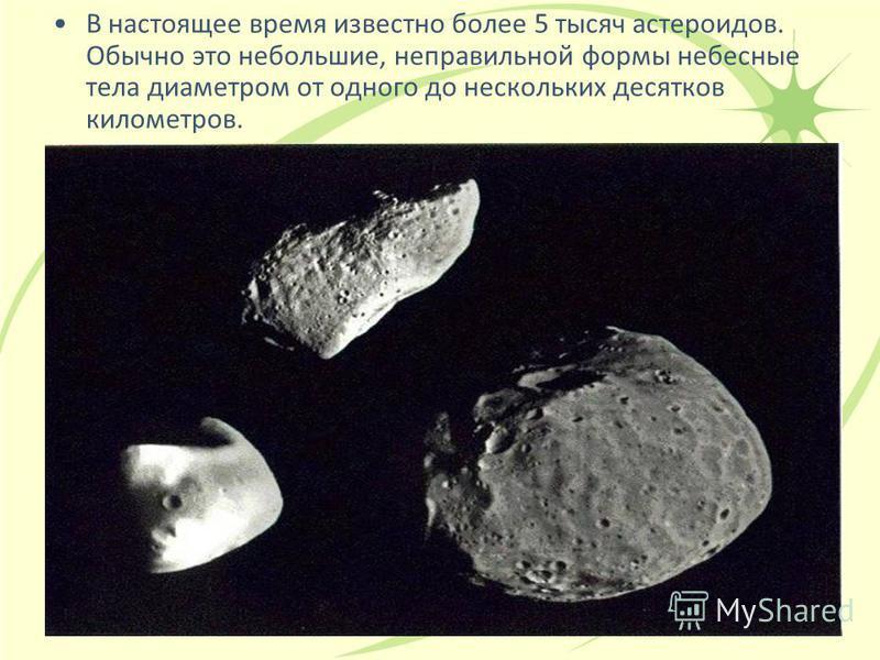 В настоящее время известно более 5 тысяч эстероидов. Обычно это небольшие, неправильной формы небесные тела диаметром от одного до нескольких десятков километров.