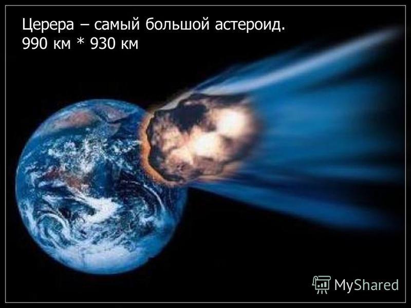 Церера – самый большой эстероид. 990 км * 930 км