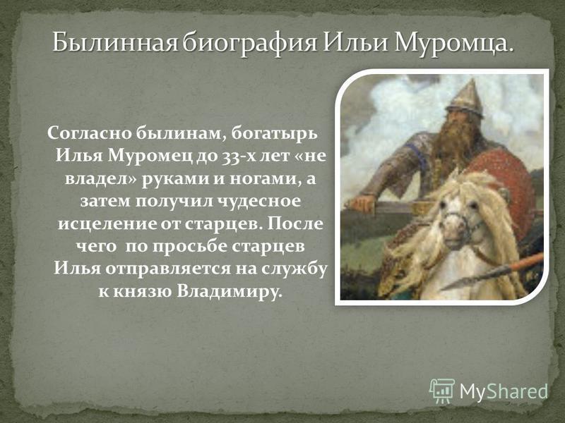 Согласно былинам, богатырь Илья Муромец до 33-х лет «не владел» руками и ногами, а затем получил чудесное исцеление от старцев. После чего по просьбе старцев Илья отправляется на службу к князю Владимиру.