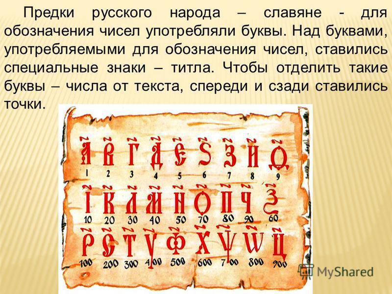 Предки русского народа – славяне - для обозначения чисел употребляли буквы. Над буквами, употребляемыми для обозначения чисел, ставились специальные знаки – титла. Чтобы отделить такие буквы – числа от текста, спереди и сзади ставились точки.