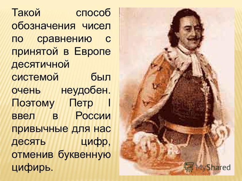 Такой способ обозначения чисел по сравнению с принятой в Европе десятичной системой был очень неудобен. Поэтому Петр I ввел в России привычные для нас десять цифр, отменив буквенную цифирь.