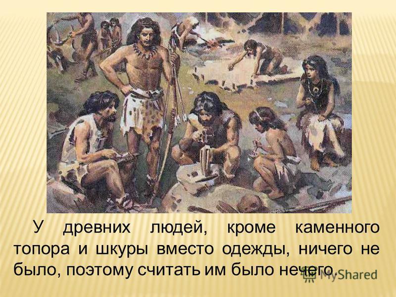 У древних людей, кроме каменного топора и шкуры вместо одежды, ничего не было, поэтому считать им было нечего.