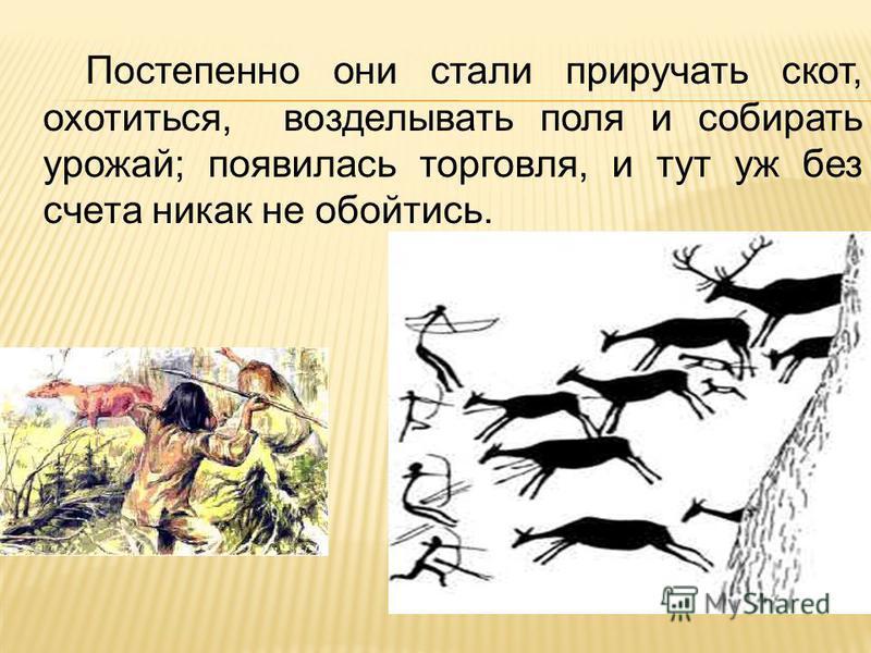Постепенно они стали приручать скот, охотиться, возделывать поля и собирать урожай; появилась торговля, и тут уж без счета никак не обойтись.