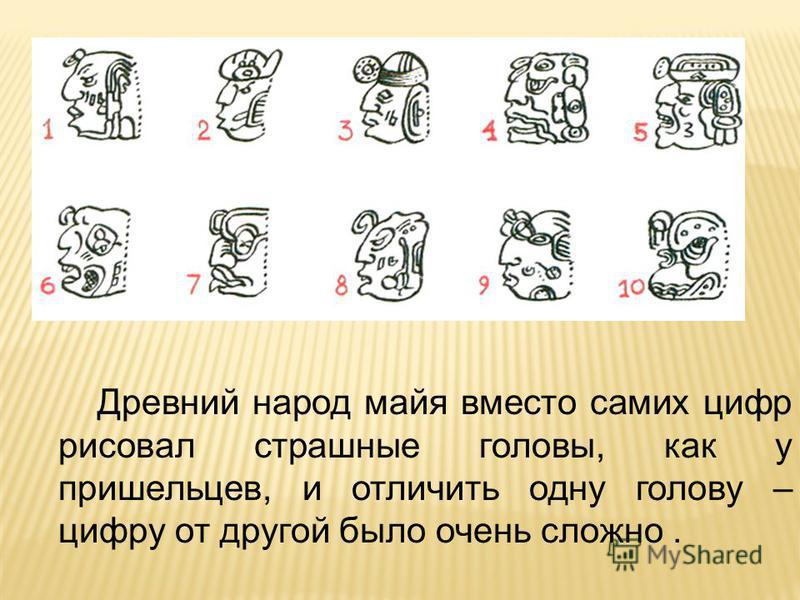 Древний народ майя вместо самих цифр рисовал страшные головы, как у пришельцев, и отличить одну голову – цифру от другой было очень сложно.