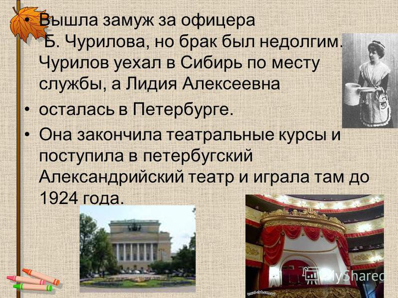 Вышла замуж за офицера Б. Чурилова, но брак был недолгим. Чурилов уехал в Сибирь по месту службы, а Лидия Алексеевна осталась в Петербурге. Она закончила театральные курсы и поступила в петербургский Александрийский театр и играла там до 1924 года.