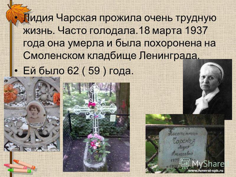 Лидия Чарская прожила очень трудную жизнь. Часто голодала.18 марта 1937 года она умерла и была похоронена на Смоленском кладбище Ленинграда. Ей было 62 ( 59 ) года.