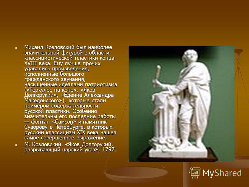 Михаил Козловский был наиболее значительной фигурой в области классицистической пластики конца XVIII века. Ему лучше прочих удавались произведения, исполненные большого гражданского звучания, насыщенные идеалами патриотизма («Геркулес на коне», «Яков